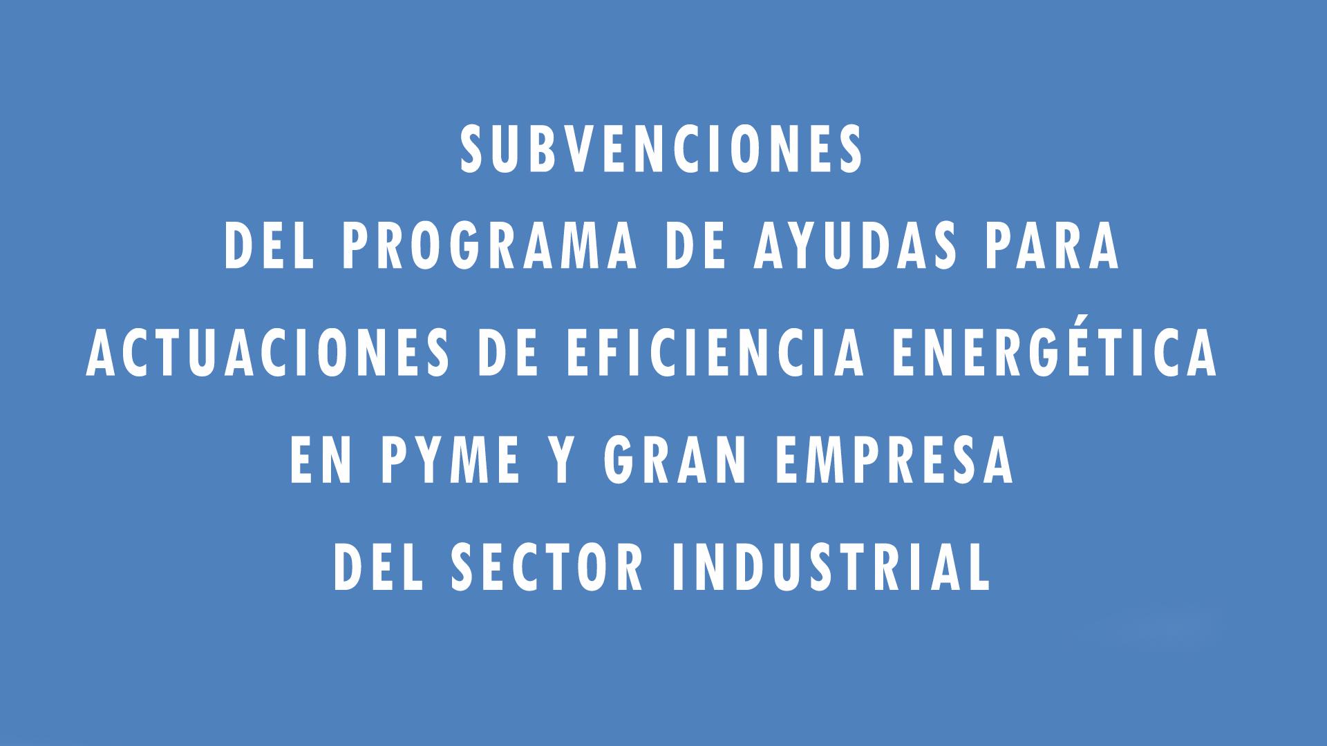 Subvenciones del programa de ayudas para actuaciones de eficiencia energética en pyme y gran empresa del sector industrial
